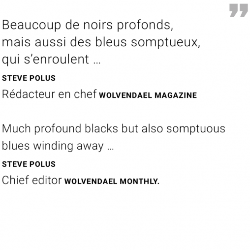 Much profound blacks but also somptuous blues winding away … Quote Steve Polus Chief editor Wolvendael monthly.